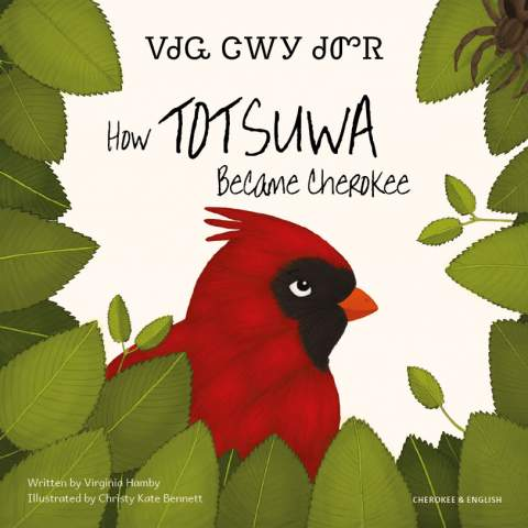 """Cover image of the book How Totsuwa Became Cherokee by Virginia Hamby and Christy Kate Bennett in English and Cherokee language. A red cardinal bird is surrounded by green leaves, the title """"How Totsuwa Became Cherokee"""" above, in Cherokee and English."""